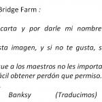 Photo Instagram Querida escuela Bridge Farm : Gracias por tu carta y por darle mi nombre a uno de los pabellones. Por favor, ten esta imagen, y si no te gusta, siéntete libre de añadirle cosas. Estoy seguro de que a los maestros no les importará. Recuerda — siempre es más fácil obtener perdón que permiso. Con mucho amor, Banksy (Traducimos)